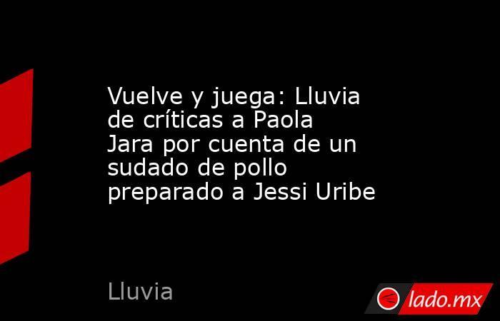 Vuelve y juega: Lluvia de críticas a Paola Jara por cuenta de un sudado de pollo preparado a Jessi Uribe. Noticias en tiempo real