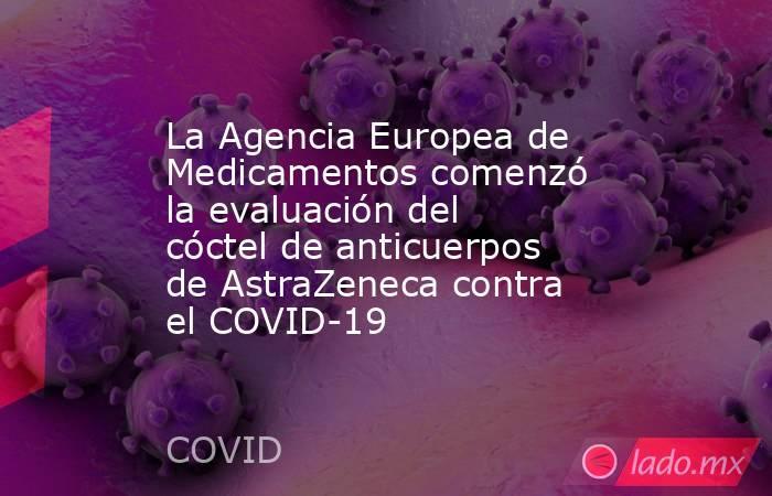 La Agencia Europea de Medicamentos comenzó la evaluación del cóctel de anticuerpos de AstraZeneca contra el COVID-19. Noticias en tiempo real