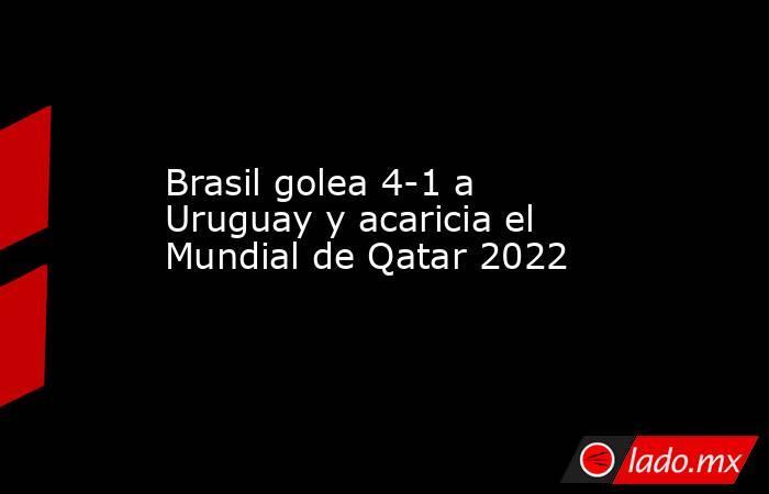 Brasil golea 4-1 a Uruguay y acaricia el Mundial de Qatar 2022. Noticias en tiempo real