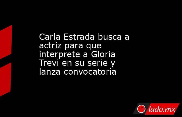 Carla Estrada busca a actriz para que interprete a Gloria Trevi en su serie y lanza convocatoria. Noticias en tiempo real