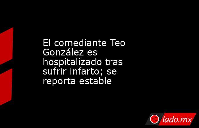 El comediante Teo González es hospitalizado tras sufrir infarto; se reporta estable. Noticias en tiempo real