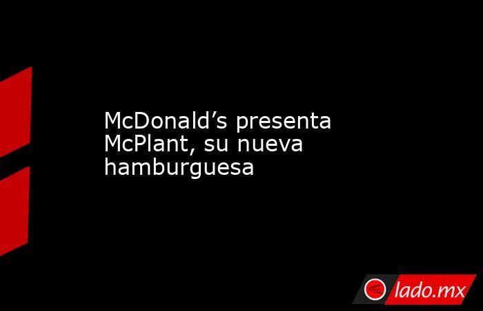 McDonald's presenta McPlant, su nueva hamburguesa. Noticias en tiempo real