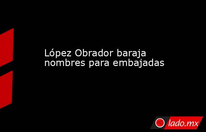 López Obrador baraja nombres para embajadas. Noticias en tiempo real