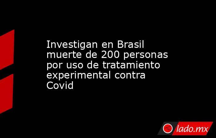Investigan en Brasil muerte de 200 personas por uso de tratamiento experimental contra Covid. Noticias en tiempo real