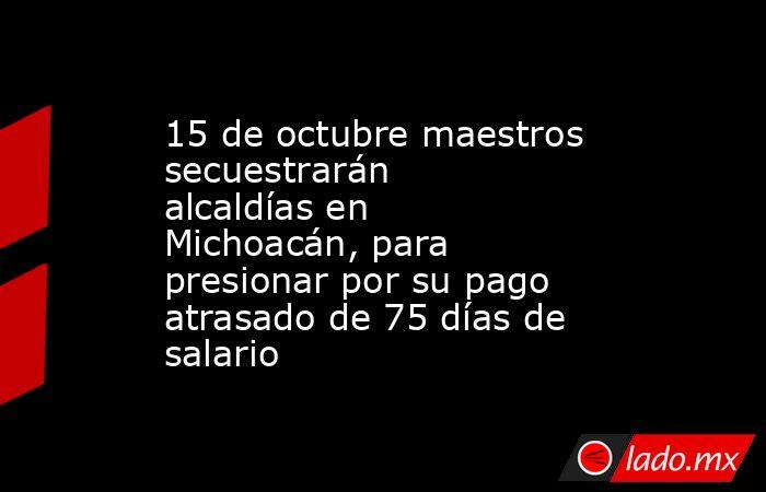 15 de octubre maestros secuestrarán alcaldías en Michoacán, para presionar por su pago atrasado de 75 días de salario. Noticias en tiempo real