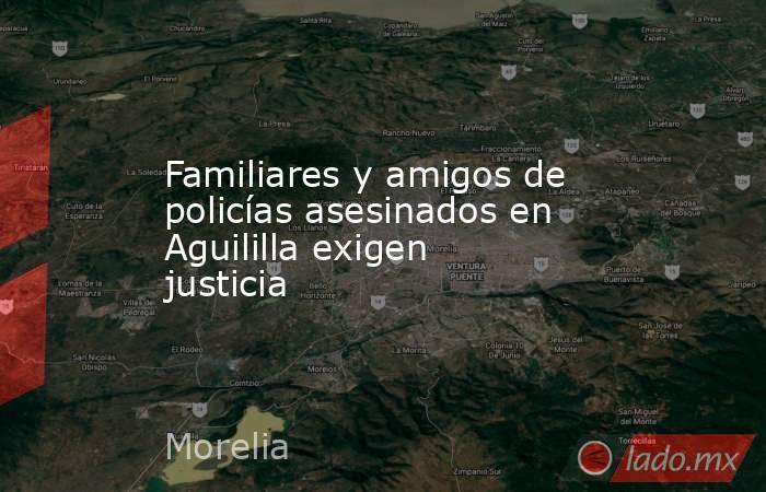 Familiares y amigos de policías asesinados en Aguililla exigen justicia. Noticias en tiempo real