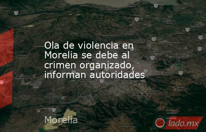 Ola de violencia en Morelia se debe al crimen organizado, informan autoridades. Noticias en tiempo real