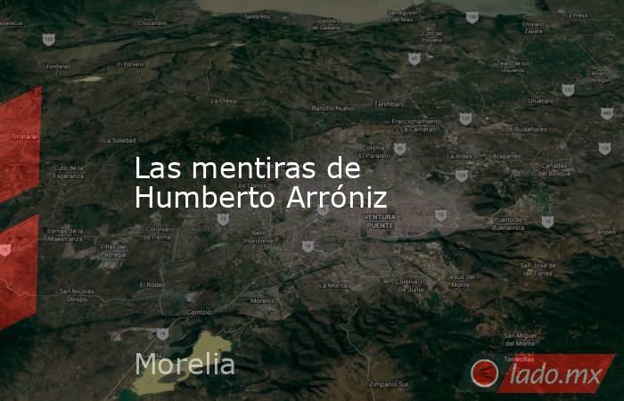Las mentiras de Humberto Arróniz. Noticias en tiempo real