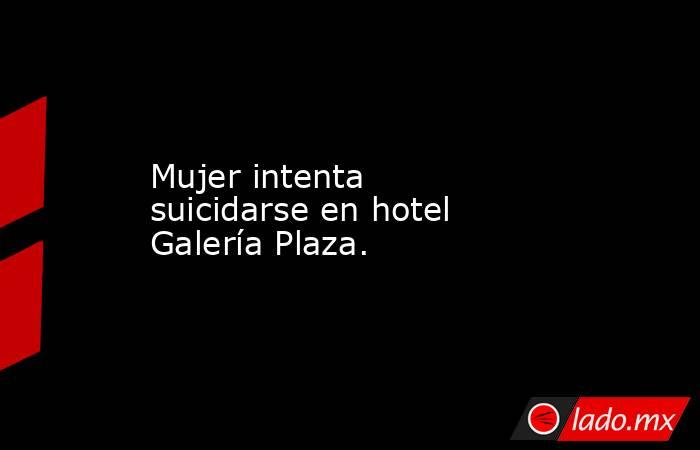 Mujer intenta suicidarse en hotel Galería Plaza.. Noticias en tiempo real