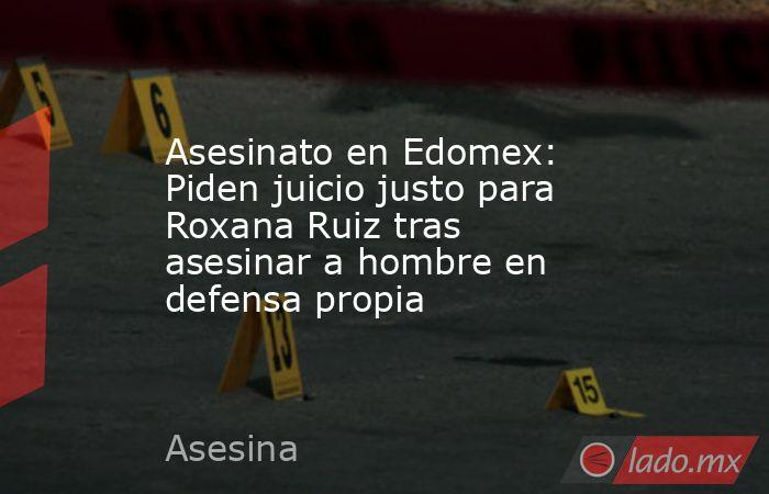 Asesinato en Edomex: Piden juicio justo para Roxana Ruiz tras asesinar a hombre en defensa propia. Noticias en tiempo real