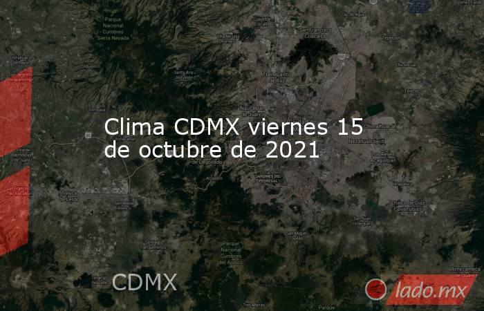 Clima CDMX viernes 15 de octubre de 2021. Noticias en tiempo real