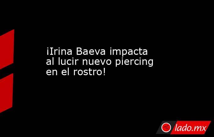 ¡Irina Baeva impacta al lucir nuevo piercing en el rostro!. Noticias en tiempo real