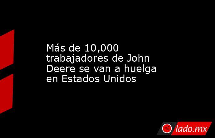 Más de 10,000 trabajadores de John Deere se van a huelga en Estados Unidos. Noticias en tiempo real