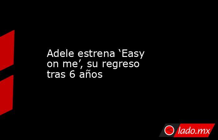 Adele estrena 'Easy on me', su regreso tras 6 años. Noticias en tiempo real