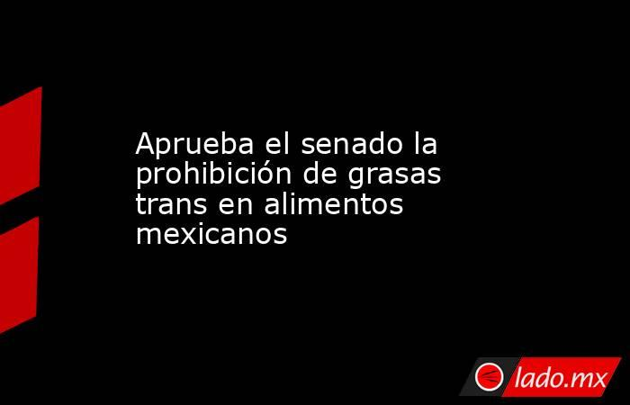 Aprueba el senado la prohibición de grasas trans en alimentos mexicanos. Noticias en tiempo real