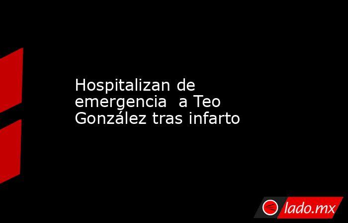 Hospitalizan de emergencia  a Teo González tras infarto. Noticias en tiempo real