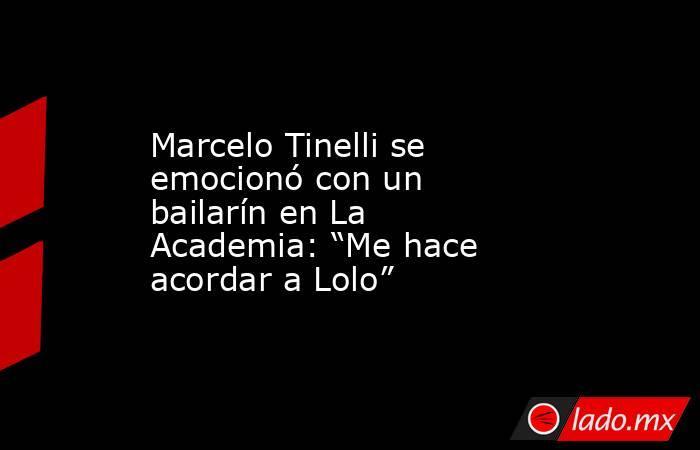 """Marcelo Tinelli se emocionó con un bailarín en La Academia: """"Me hace acordar a Lolo"""". Noticias en tiempo real"""