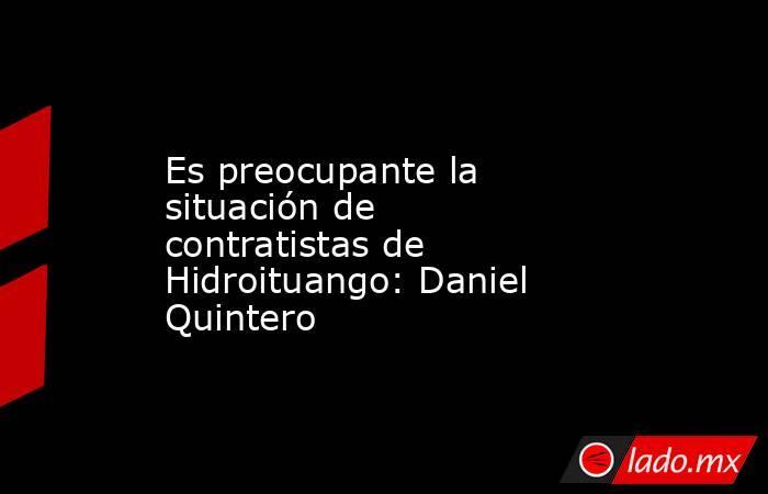 Es preocupante la situación de contratistas de Hidroituango: Daniel Quintero. Noticias en tiempo real