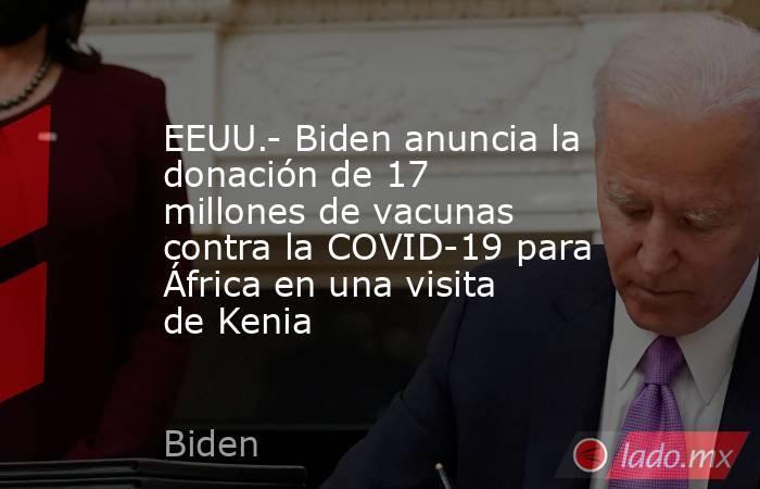 EEUU.- Biden anuncia la donación de 17 millones de vacunas contra la COVID-19 para África en una visita de Kenia. Noticias en tiempo real