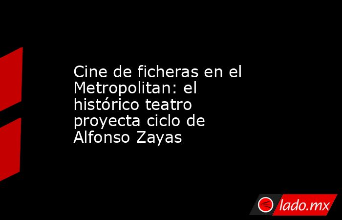 Cine de ficheras en el Metropolitan: el histórico teatro proyecta ciclo de Alfonso Zayas. Noticias en tiempo real