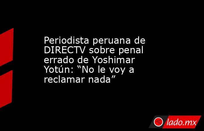 """Periodista peruana de DIRECTV sobre penal errado de Yoshimar Yotún: """"No le voy a reclamar nada"""". Noticias en tiempo real"""
