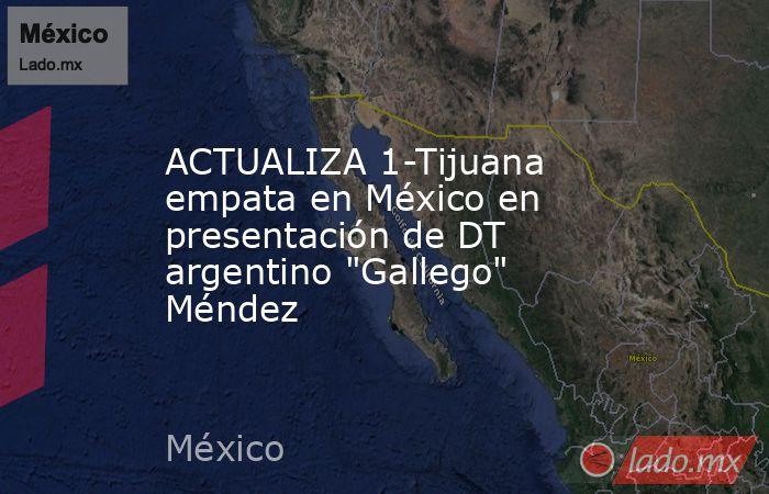 ACTUALIZA 1-Tijuana empata en México en presentación de DT argentino