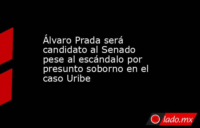 Álvaro Prada será candidato al Senado pese al escándalo por presunto soborno en el caso Uribe. Noticias en tiempo real