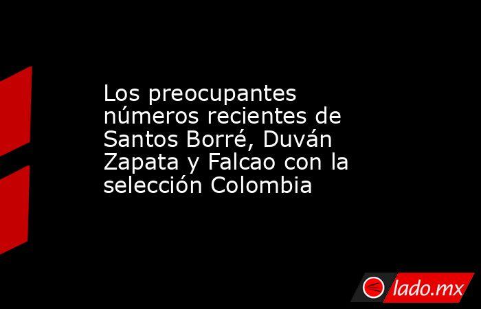 Los preocupantes números recientes de Santos Borré, Duván Zapata y Falcao con la selección Colombia. Noticias en tiempo real