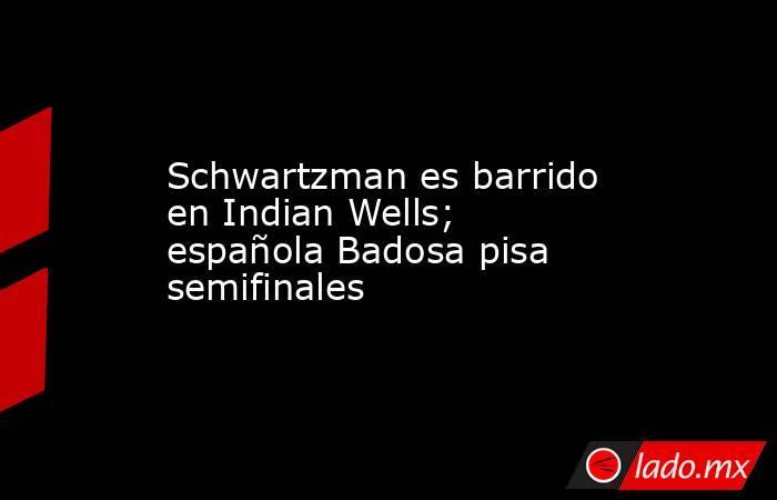 Schwartzman es barrido en Indian Wells; española Badosa pisa semifinales. Noticias en tiempo real