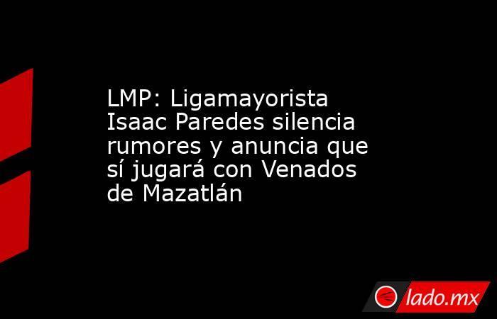 LMP: Ligamayorista Isaac Paredes silencia rumores y anuncia que sí jugará con Venados de Mazatlán. Noticias en tiempo real
