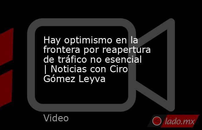 Hay optimismo en la frontera por reapertura de tráfico no esencial | Noticias con Ciro Gómez Leyva. Noticias en tiempo real