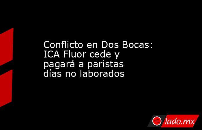 Conflicto en Dos Bocas: ICA Fluor cede y pagará a paristas días no laborados. Noticias en tiempo real