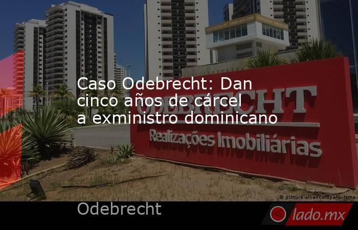 Caso Odebrecht: Dan cinco años de cárcel a exministro dominicano. Noticias en tiempo real