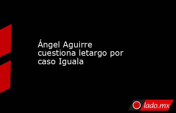 Ángel Aguirre cuestiona letargo por caso Iguala. Noticias en tiempo real