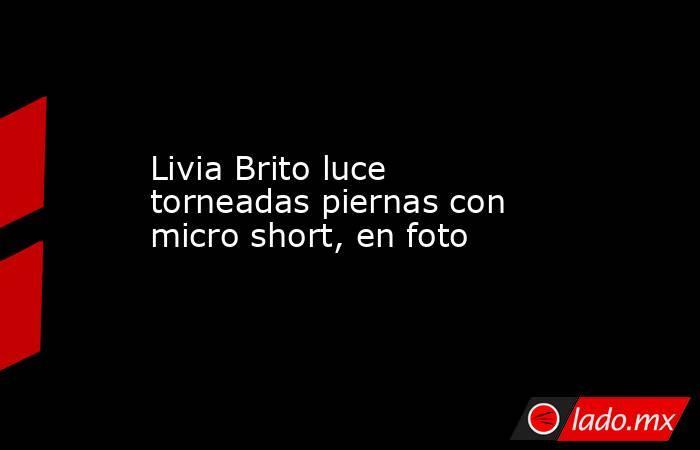 Livia Brito luce torneadas piernas con micro short, en foto. Noticias en tiempo real