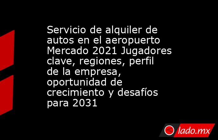 Servicio de alquiler de autos en el aeropuerto Mercado 2021 Jugadores clave, regiones, perfil de la empresa, oportunidad de crecimiento y desafíos para 2031. Noticias en tiempo real