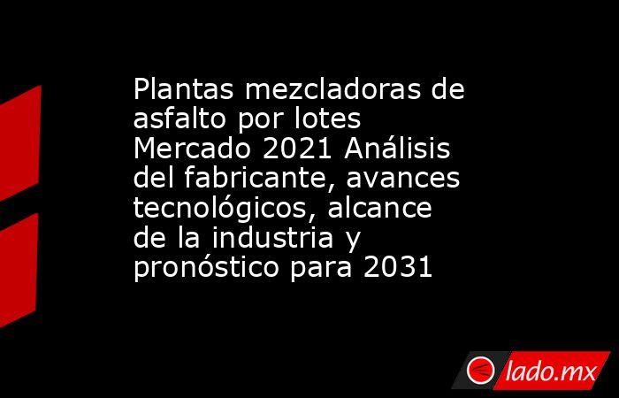 Plantas mezcladoras de asfalto por lotes Mercado 2021 Análisis del fabricante, avances tecnológicos, alcance de la industria y pronóstico para 2031. Noticias en tiempo real