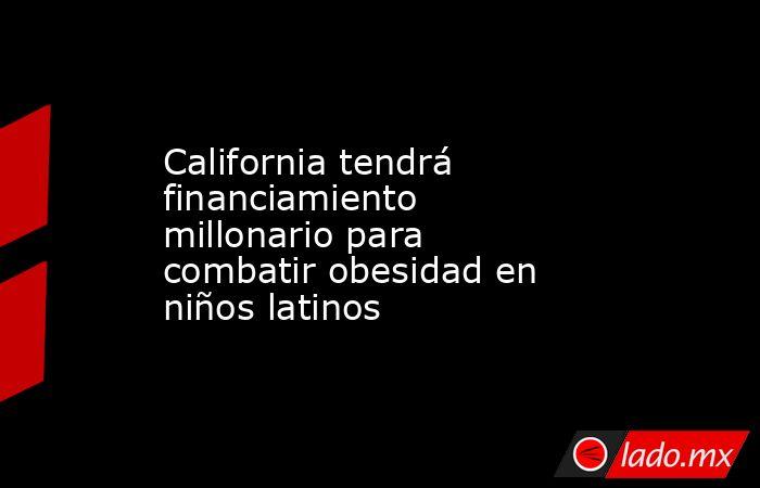 California tendrá financiamiento millonario para combatir obesidad en niños latinos. Noticias en tiempo real