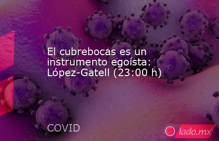 El cubrebocas es un instrumento egoísta: López-Gatell (23:00 h). Noticias en tiempo real