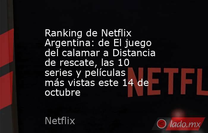 Ranking de Netflix Argentina: de El juego del calamar a Distancia de rescate, las 10 series y películas más vistas este 14 de octubre. Noticias en tiempo real