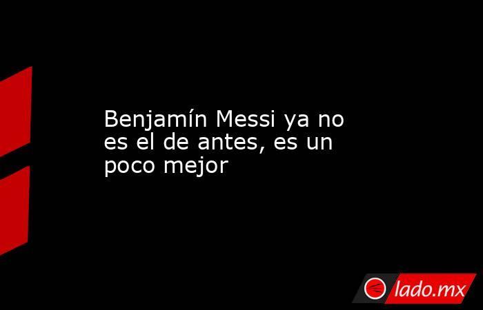 Benjamín Messi ya no es el de antes, es un poco mejor. Noticias en tiempo real
