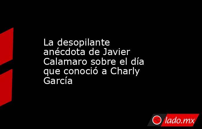 La desopilante anécdota de Javier Calamaro sobre el día que conoció a Charly García. Noticias en tiempo real