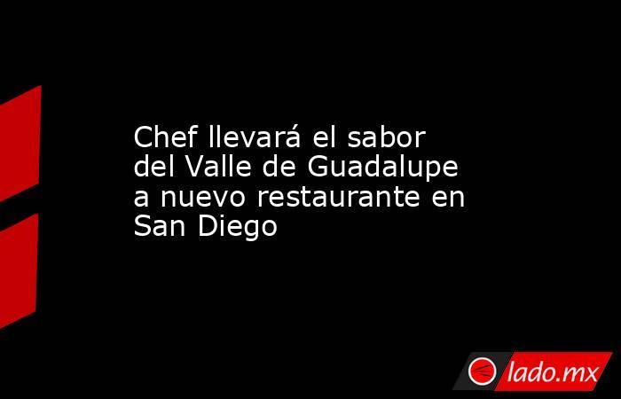 Chef llevará el sabor del Valle de Guadalupe a nuevo restaurante en San Diego. Noticias en tiempo real