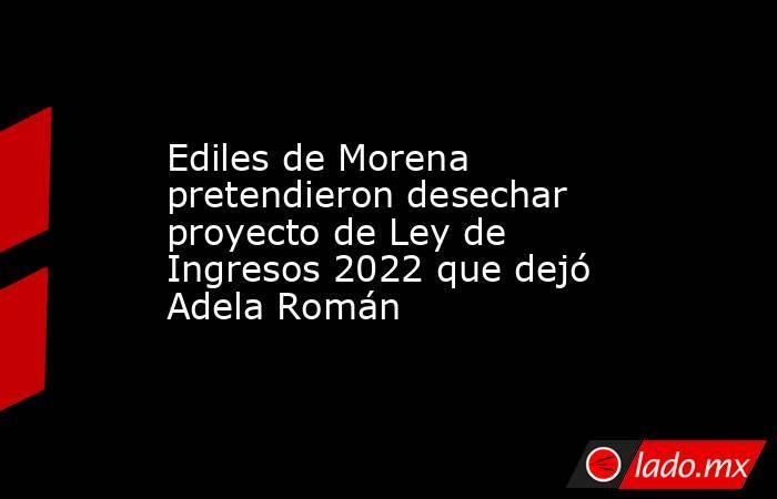 Ediles de Morena pretendieron desechar proyecto de Ley de Ingresos 2022 que dejó Adela Román. Noticias en tiempo real