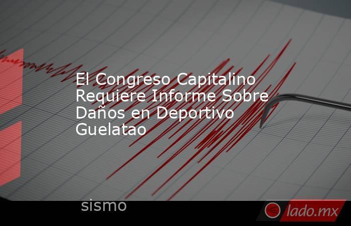 El Congreso Capitalino Requiere Informe Sobre Daños en Deportivo Guelatao. Noticias en tiempo real