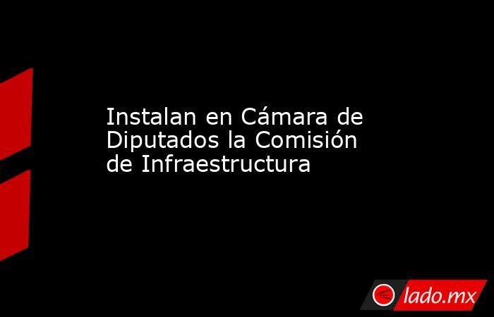 Instalan en Cámara de Diputados la Comisión de Infraestructura. Noticias en tiempo real