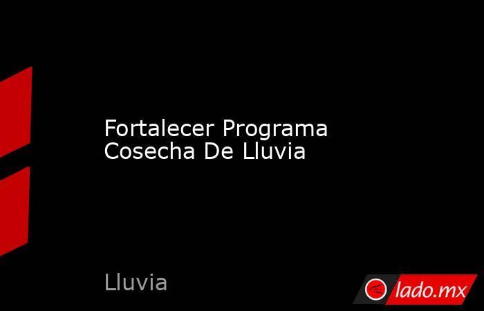 Fortalecer Programa Cosecha De Lluvia. Noticias en tiempo real