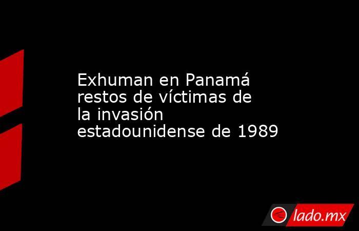 Exhuman en Panamá restos de víctimas de la invasión estadounidense de 1989. Noticias en tiempo real