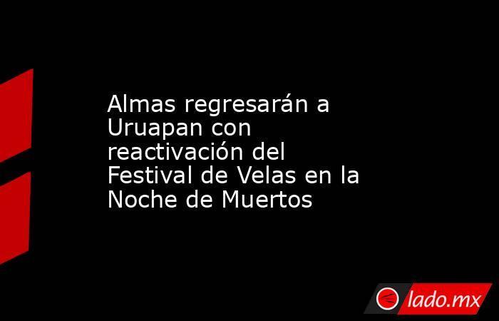 Almas regresarán a Uruapan con reactivación del Festival de Velas en la Noche de Muertos. Noticias en tiempo real
