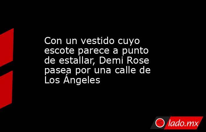Con un vestido cuyo escote parece a punto de estallar, Demi Rose pasea por una calle de Los Ángeles. Noticias en tiempo real